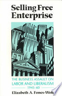 """""""Selling Free Enterprise: The Business Assault on Labor and Liberalism, 1945-60"""" by Elizabeth A. Fones-Wolf"""