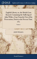 English Liberty  Or  the British Lion Roused  Containing the Suffering of John Wilkes  Esq  From the First of His Persecution  Down to the Present Time  of 2
