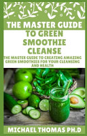 The Master Guide to Green Smoothie Cleanse