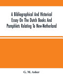 A Bibliographical And Historical Essay On The Dutch Books And Pamphlets Relating To New Netherland