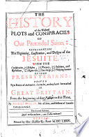 The history of the wicked plots and conspiracies of our pretended Saints  representing the beginning  constitution and designs of the Jesuite  with the conspiracies  etc  of some of the Presbyterians proved by a series of examples
