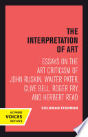 The interpretation of art; essays on the art criticism of John Ruskin, Walter Pater, Clive Bell, Roger Fry, and Herbert Read