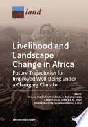 Livelihood And Landscape Change In Africa Future Trajectories For Improved Well Being Under A Changing Climate