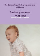 The Complete guide to pregnancy and child care - The baby manual - PART TWO