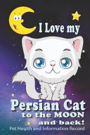 I Love My Persian Cat To The Moon and Back   Pet Health and Information Record