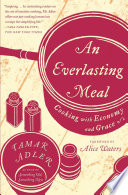 """An Everlasting Meal: Cooking with Economy and Grace"" by Tamar Adler, Alice Waters"