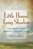 Little House, Long Shadow: Laura Ingalls Wilder's Impact on American ...