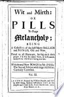 Wit and Mirth  or  Pills to purge Melancholy  Being a collection of the best merry ballads and songs     having each there sic proper tune     Collected by H  Playford      With an addition of excellent Poems   Pt  2 with several new songs by Mr  D Urfey