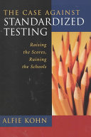 The Case Against Standardized Testing: Raising the Scores, ...