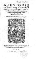 Response catholique contre les heretiques de ce temps... Trad. de Latin en François