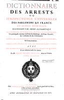 Dictionnaire des arrets, ou jurisprudence universelle des parlaments de France et autres tribunaux contenant par ordre alphabetique les matieres beneficiales, civiles et criminelles...