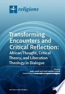 Transforming Encounters And Critical Reflection African Thought Critical Theory And Liberation Theology In Dialogue