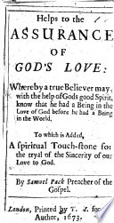 Helps to the Assurance of Gods Love  whereby a true believer may with the help of Gods good Spirit  know that he had a being in the love of God before he had a being in the world  To which is added  a spiritual touch stone for the tryal of the sincerity of our love to God   Helps to the assurance of our election  The Evidences of Sanctification