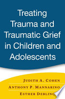 """""""Treating Trauma and Traumatic Grief in Children and Adolescents"""" by Judith A. Cohen, Anthony P. Mannarino, Esther Deblinger"""