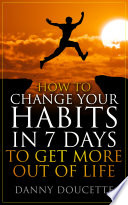 H OW TO CH AN GE YOUR HABITS IN 7 D AYS TO GET MORE OUT LIFE