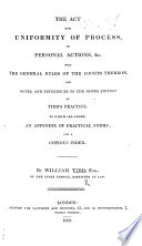 The Act for Uniformity of Process in Personal Actions, &c., with the General Rules of the Courts Thereon, and Notes and References to the Ninth Edition of Tidd's Practice. To which are Added, an Appendix of Practical Forms; and a Copious Index