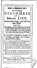 Christ a Christian's life: or, A practical discourse of a believer's life ... Being the substance of several sermons preach'd by the Author, etc. [The epistles to the reader signed: C. N., i.e. Christopher Nesse, Thomas Powell, and J. W.]