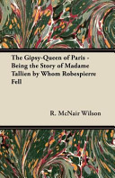 The Gipsy Queen of Paris   Being the Story of Madame Tallien by Whom Robespierre Fell Book