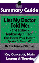 SUMMARY  Lies My Doctor Told Me   2nd Edition  Medical Myths That Can Harm Your Health By Ken D  Berry  MD   The MW Summary Guide Book PDF