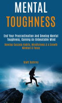 Mental Toughness: End Your Procrastination And Develop Mental Toughness, Gaining An Unbeatable Mind (Develop Success Habits, Mindfulness & A Growth Mindset & Focus)