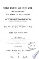 Divine Decree And Free Will Or More Notes On Prophecy An Interpretation Of The Book Of Revelation By The Author Of The Spiritual And Physical History Of Our Fallen And Redeemed World