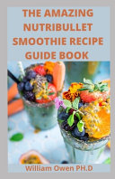 The Amazing Nutribullet Smoothie Recipe Guide Book