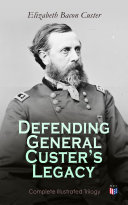 Defending General Custer's Legacy: Complete Illustrated Trilogy