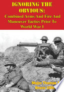 Ignoring The Obvious  Combined Arms And Fire And Maneuver Tactics Prior To World War I Book PDF