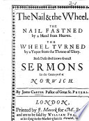 The Nail&the Wheel. The Nail fastned by a hand from Heaven. The Wheel by a Voyce from the Throne of Glory. Both described in two several sermons in the Green-yard at Norwich