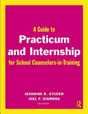 A Guide to Practicum and Internship for School Counselors in training