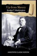Up From Slavery By Booker T. Washington Annotated Classic Edition