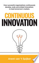Continuous Innovation  How successful organizations continuously develop  scale  and embed innovations to lead tomorrow s markets Book