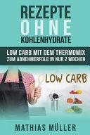 Rezepte Ohne Kohlenhydrate - 100 Low Carb Rezepte Mit Dem Thermomix Zum Abnehmerfolg in Nur 2 Wochen