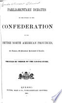 Parliamentary Debates on the Subject of the Confederation of the British North American Provinces  3rd Session  8th Provincial Parliament of Canada Book
