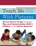 Teach Me With Pictures  : 40 Fun Picture Scripts to Develop Play and Communication Skills in Children on the Autism Spectrum