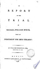 A Report of the Trial of Michael-William Byrne, Upon an Indictment for High Treason: by William Ridgeway, Esq. ...