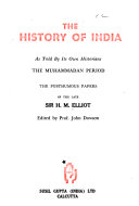 The History Of India As Told By Its Own Historians The Posthumous Papers Of The Late Sir H M Elliot