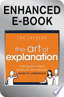 The Art of Explanation, Enhanced Edition  : Making your Ideas, Products, and Services Easier to Understand