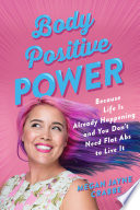 """""""Body Positive Power: Because Life Is Already Happening and You Don't Need Flat Abs to Live It"""" by Megan Jayne Crabbe"""