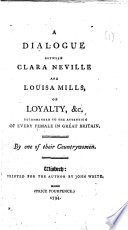 A Dialogue between Clara Neville and Louisa Mills  on loyalty    c  recommended to the attention of every female in Great Britain  By one of their countrywomen  i e  Elizabeth Dawbarn  the Elder   Book PDF