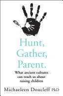 Hunt Gather Parent What Ancient Cultures Can Teach Us About Raising Children