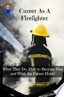 Career As A Firefighter  What They Do  How to Become One  and What the Future Holds  Book