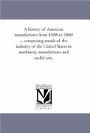 A History Of American Manufactures From 1608 To 1860 Comprising Annals Of The Industry Of The United States In Machinery Manufactures And Useful