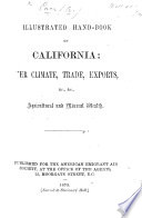 Illustrated Hand-Book of California: her climate, trade, exports, &c., &c., agricultural and mineral wealth