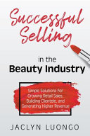 Successful Selling in the Beauty Industry  Simple Solutions for Growing Retail Sales  Building Clientele  and Generating Higher Revenue