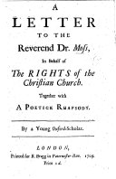 A Letter to Dr Moss in behalf of  The Rights of the Christian Church   by M  Tindal  Being a reply to Dr Moss s remarks on that book in his sermon preached at St  Lawrence  Jewry   Together with a Poetick Rhapsody  By a Young Oxford Scholar