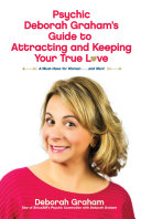 Psychic Deborah Graham s Guide to Attracting and Keeping Your True Love