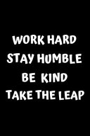 Work Hard. Stay Humble. Be Kind. Take the Leap