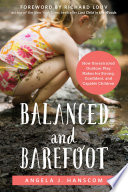 """Balanced and Barefoot: How Unrestricted Outdoor Play Makes for Strong, Confident, and Capable Children"" by Angela J. Hanscom, Richard Louv"