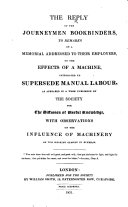 The Reply of the Journeymen Bookbinders  to Remarks on a Memorial Addressed to Their Employers  on the Effects of a Machine  Introduced to Supersede Manual Labour  as Appeared in a Work Published by the Society for the Diffusion of Useful Knowledge  i e  in    Results of Machinery     by Charles Knight   with Observations on the Influence of Machinery on the Working Classes in General